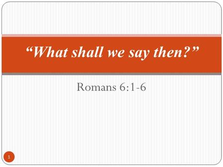 "Romans 6:1-6 1 ""What shall we say then?"". Romans 6:1-6 2 1 What shall we say then? Shall we continue in sin, that grace may abound? 2 God forbid. How."