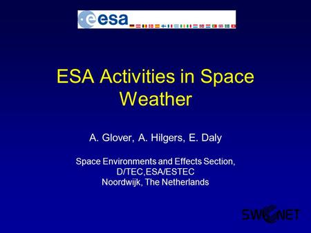 ESA Activities in Space Weather A. Glover, A. Hilgers, E. Daly Space Environments and Effects Section, D/TEC,ESA/ESTEC Noordwijk, The Netherlands.
