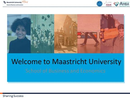 Sharing Success Welcome to Maastricht University School of Business and Economics.