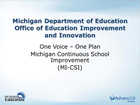 Michigan Department of Education Office of Education Improvement and Innovation One Voice – One Plan Michigan Continuous School Improvement (MI-CSI)