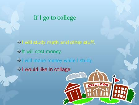 If I go to college  I will study math and other stuff.  It will cost money.  I will make money while I study.  I would like in collage.
