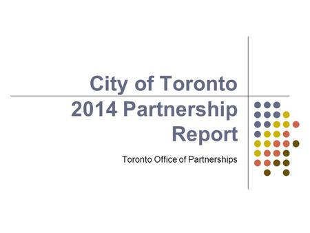 City of Toronto Toronto Office of Partnerships 2014 Partnership Report.