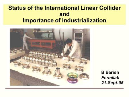 Status of the International Linear Collider and Importance of Industrialization B Barish Fermilab 21-Sept-05.