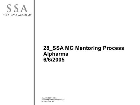 Copyright © 2001-2005 Six Sigma Academy International, LLC All Rights Reserved 28_SSA MC Mentoring Process Alpharma 6/6/2005.