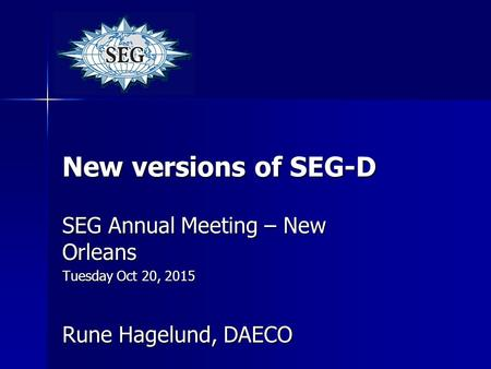 New versions of SEG-D SEG Annual Meeting – New Orleans Tuesday Oct 20, 2015 Rune Hagelund, DAECO.