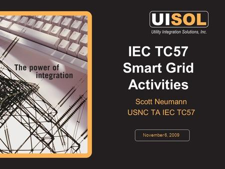 IEC TC57 Smart Grid Activities Scott Neumann USNC TA IEC TC57 November 6, 2009.