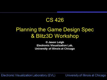 University of Illinois at Chicago Electronic Visualization Laboratory (EVL) CS 426 Planning the Game Design Spec & Blitz3D Workshop © Jason Leigh Electronic.