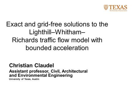 Exact and grid-free solutions to the Lighthill–Whitham– Richards traffic flow model with bounded acceleration Christian Claudel Assistant professor, Civil,