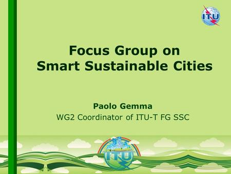 International Telecommunication Union Committed to connecting the world Paolo Gemma WG2 Coordinator of ITU-T FG SSC Focus Group on Smart Sustainable Cities.