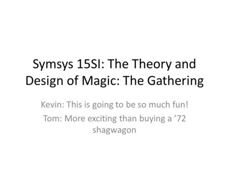 Symsys 15SI: The Theory and Design of Magic: The Gathering Kevin: This is going to be so much fun! Tom: More exciting than buying a '72 shagwagon.