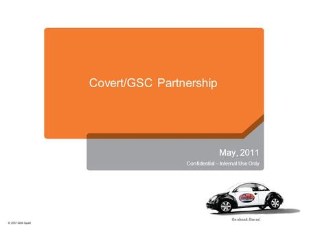 Covert/GSC Partnership May, 2011 Confidential – Internal Use Only.