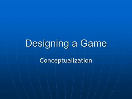 Designing a Game Conceptualization. Conceptualization Where do ideas come from? Great ideas come from everywhere. Great ideas come from everywhere. They.