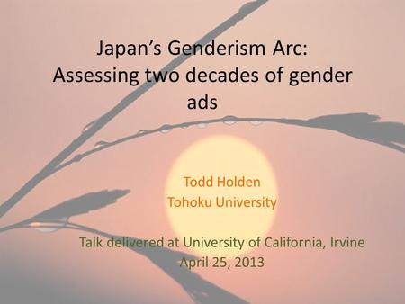Japan's Genderism Arc: Assessing two decades of gender ads Todd Holden Tohoku <strong>University</strong> Talk delivered at <strong>University</strong> of California, Irvine April 25, 2013.