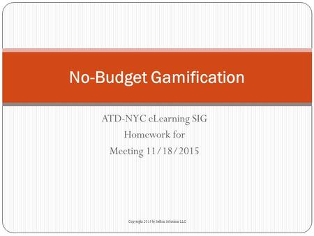 ATD-NYC eLearning SIG Homework for Meeting 11/18/2015 No-Budget Gamification Copyright 2015 by Sellon Solutions LLC.