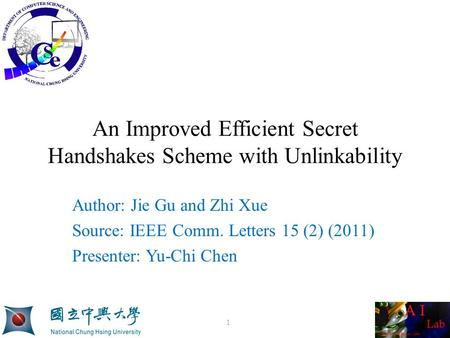 An Improved Efficient Secret Handshakes Scheme with Unlinkability Author: Jie Gu and Zhi Xue Source: IEEE Comm. Letters 15 (2) (2011) Presenter: Yu-Chi.