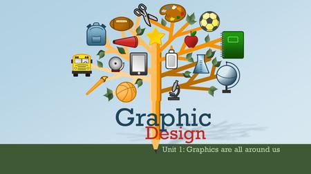 Unit 1: Graphics are all around us Design Graphic.