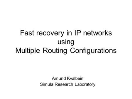 Fast recovery in IP networks using Multiple Routing Configurations Amund Kvalbein Simula Research Laboratory.