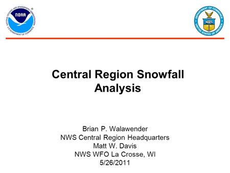 Central Region Snowfall Analysis Brian P. Walawender NWS Central Region Headquarters Matt W. Davis NWS WFO La Crosse, WI 5/26/2011.