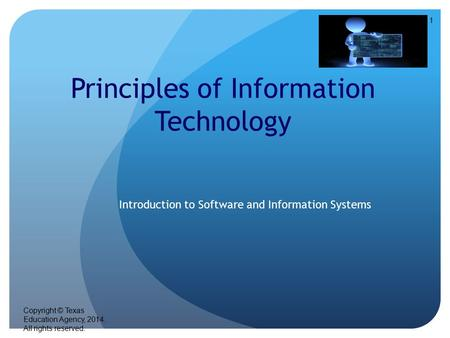 1 Principles of Information Technology Introduction to Software and Information Systems Copyright © Texas Education Agency, 2014. All rights reserved.
