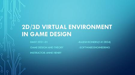 2D/3D VIRTUAL ENVIRONMENT IN GAME DESIGN DMST 5931-01 -RAJESH KONERU(1413834) GAME DESIGN AND THEORY -SOFTWARE ENGINEERING INSTRUCTOR: ANNE HENRY.