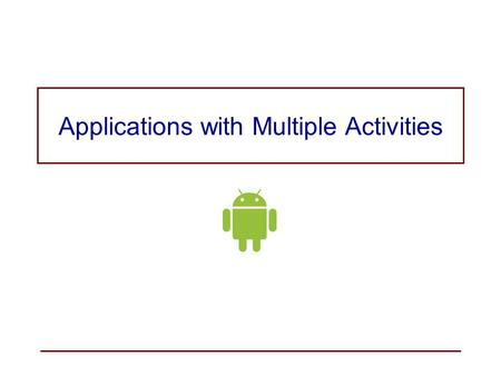 Applications with Multiple Activities. Most applications will have more than one activity. The main activity is started when the application is started.