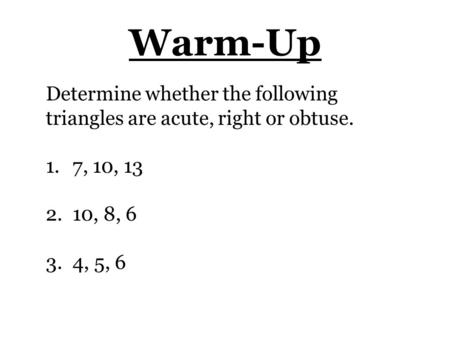 Warm-Up Determine whether the following triangles are acute, right or obtuse. 1. 7, 10, 13 2. 10, 8, 6 3. 4, 5, 6.