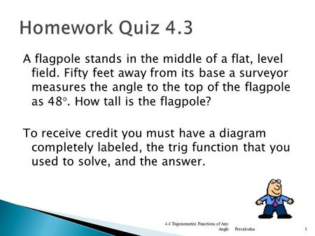 Homework Quiz 4.3 A flagpole stands in the middle of a flat, level field. Fifty feet away from its base a surveyor measures the angle to the top of the.