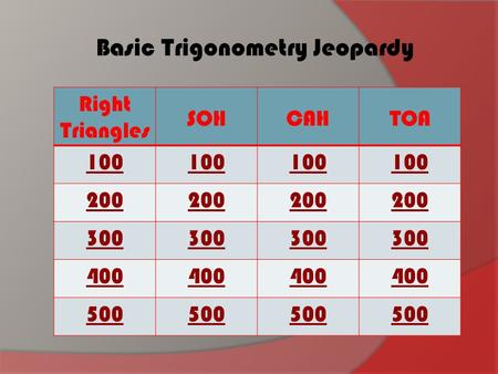 Right Triangles SOHCAHTOA 100 200 300 400 500 Basic Trigonometry Jeopardy.