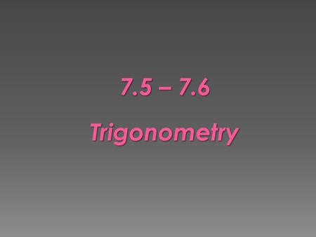 7.5 – 7.6 Trigonometry.  Find trigonometric ratios (tangents, sine, and cosine) using right triangles  Solve problems using trigonometric ratios.