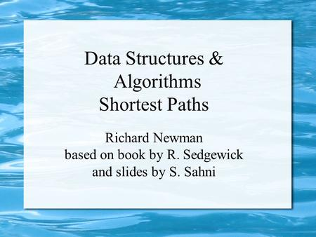 Data Structures & Algorithms Shortest Paths Richard Newman based on book by R. Sedgewick and slides by S. Sahni.