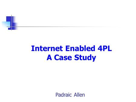 Internet Enabled 4PL A Case Study Padraic Allen. Two Trends Facing Supply Chain Managers Today – the internet can offer true integration – the Cornerstone.