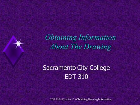 EDT 310 - Chapter 13 - Obtaining Drawing Information1 Obtaining Information About The Drawing Sacramento City College EDT 310.