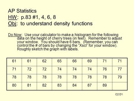 AP Statistics HW: p.83 #1, 4, 6, 8 Obj: to understand density functions Do Now: Use your calculator to make a histogram for the following data on the height.