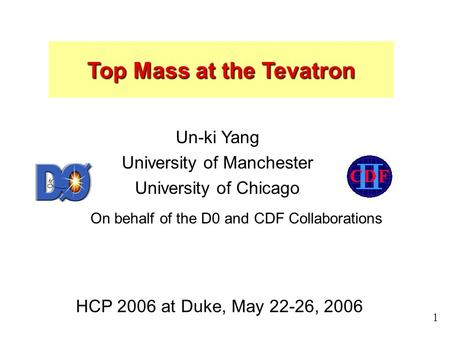 Un-ki Yang, HCP 2006 1 Top Mass at the Tevatron Un-ki Yang University of Manchester University of Chicago HCP 2006 at Duke, May 22-26, 2006 On behalf of.