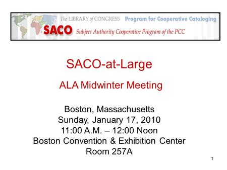 1 SACO-at-Large ALA Midwinter Meeting Boston, Massachusetts Sunday, January 17, 2010 11:00 A.M. – 12:00 Noon Boston Convention & Exhibition Center Room.