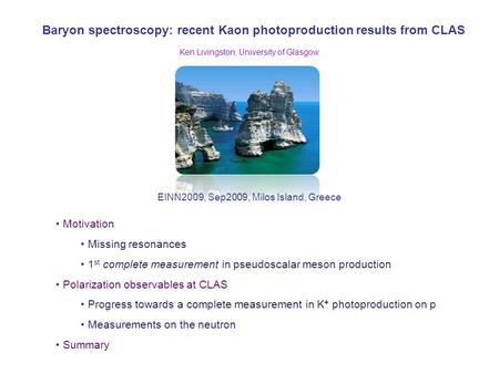 Baryon spectroscopy: recent Kaon photoproduction results from CLAS EINN2009, Sep2009, Milos Island, Greece Ken Livingston, University of Glasgow Motivation.