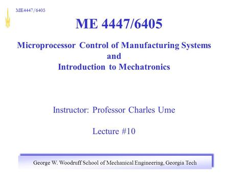 George W. Woodruff School of Mechanical Engineering, Georgia Tech ME4447/6405 ME 4447/6405 Microprocessor Control of Manufacturing Systems and Introduction.