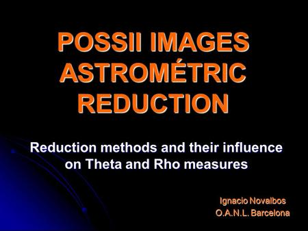POSSII IMAGES ASTROMÉTRIC REDUCTION Reduction methods and their influence on Theta and Rho measures Ignacio Novalbos O.A.N.L. Barcelona.