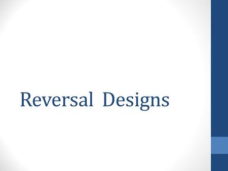 Reversal Designs. Overview One of the most important designs you can use Can be used in a variety of settings Can be very powerful in detecting changes.