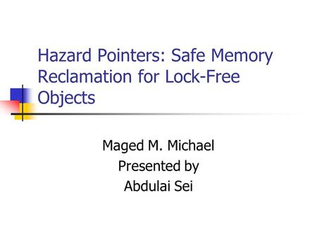 Hazard Pointers: Safe Memory Reclamation for Lock-Free Objects Maged M. Michael Presented by Abdulai Sei.
