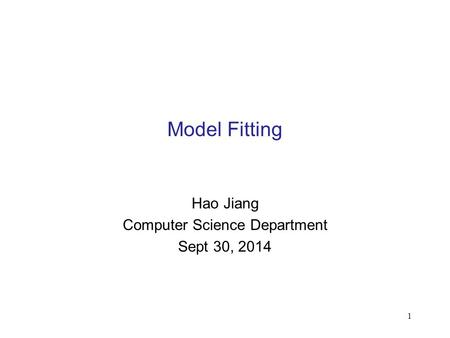 1 Model Fitting Hao Jiang Computer Science Department Sept 30, 2014.