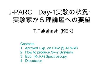 J-PARC Day-1 実験の状況・ 実験家から理論屋への要望 T.Takahashi (KEK) Contents 1. Aproved Exp. on J-PARC 2. How to produce S=-2 Systems 3. E05: (K-,K+) Spectroscopy.