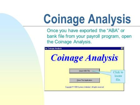 "Coinage Analysis Once you have exported the ""ABA"" or bank file from your payroll program, open the Coinage Analysis. Click to locate file."