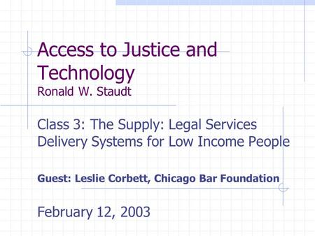 Access to Justice and Technology Ronald W. Staudt Class 3: The Supply: Legal Services Delivery Systems for Low Income People Guest: Leslie Corbett, Chicago.