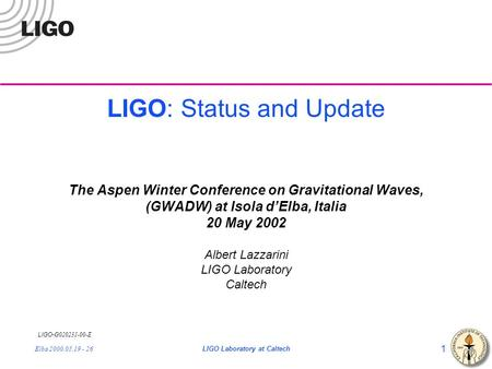 LIGO- G020231-00-E Elba 2000.05.19 - 26LIGO Laboratory at Caltech 1 LIGO: Status and Update The Aspen Winter Conference on Gravitational Waves, (GWADW)