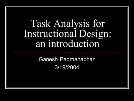 Task Analysis for Instructional Design: an introduction Ganesh Padmanabhan 3/19/2004.