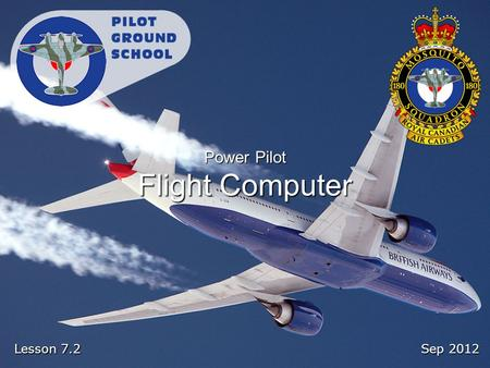 Sep 2012 Lesson 7.2 Power Pilot Flight Computer. Reference From the Ground Up Chapter 7.5: Navigation Problems Pages 197 - 207.