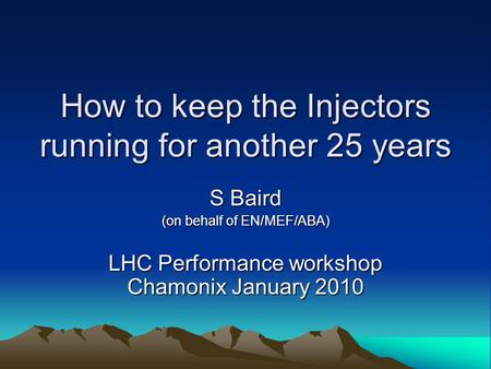 How to keep the Injectors running for another 25 years S Baird (on behalf of EN/MEF/ABA) LHC Performance workshop Chamonix January 2010.