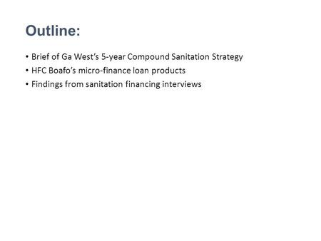 Outline: Brief of Ga West's 5-year Compound Sanitation Strategy HFC Boafo's micro-finance loan products Findings from sanitation financing interviews.