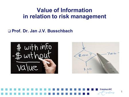 1 Value of Information in relation to risk management  Prof. Dr. Jan J.V. Busschbach.